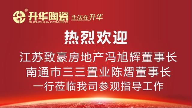 江苏致豪房地产与南通市三三置业领导及一行人参观考察升华陶瓷