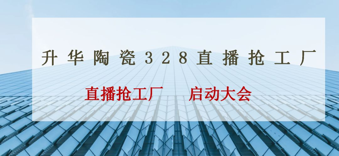 立足线上,赋能终端 | 升华陶瓷328直播活动启动会正式拉开序幕~