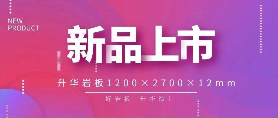 升华陶瓷 | 1200×2700×12mm岩板新品速递,抢先看!