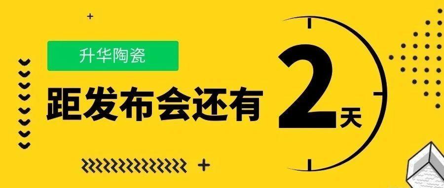 倒计时2天 | 升华陶瓷 2021年春季新品发布会,即将揭幕啦!