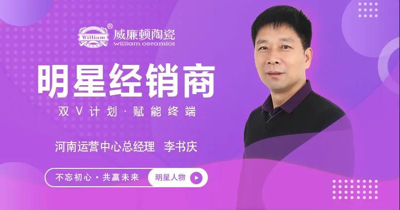 双V计划,明星人物专访 | 顺势而为,稳固增长——威廉顿陶瓷河南运营中心李书庆
