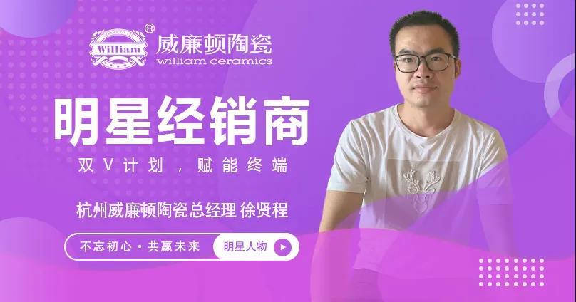 明星人物专访 | 敢拼敢闯·雷厉风行 ——威廉顿陶瓷杭州徐贤程